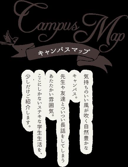キャンパスマップ|気持ちのいい風が吹く自然豊かなキャンパス。先生や友達とついつい長話をしてしまうあたたかい雰囲気。ここにしかないステキな学生生活を、少しだけご紹介します。